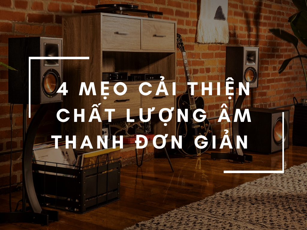 4 meo cai thien chat luong am thanh trong phong